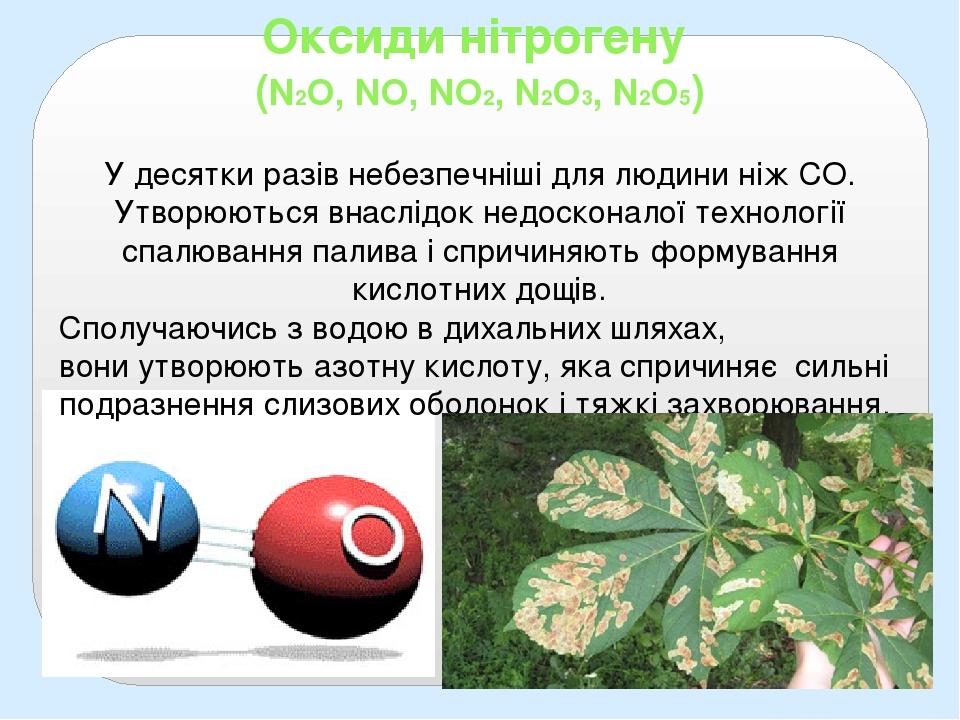 Оксиди нітрогену (N2O, NO, NO2, N2O3, N2O5) У десятки разів небезпечніші для людини ніж СО. Утворюються внаслідок недосконалої технології спалюванн...
