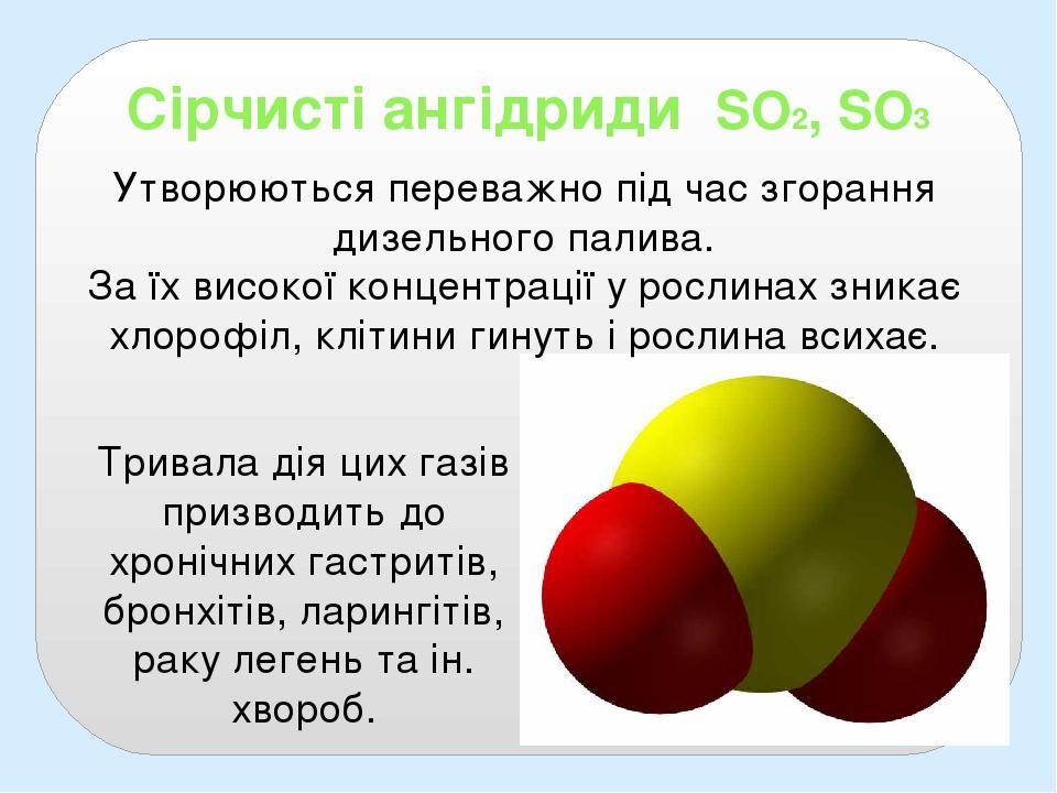 Сірчисті ангідриди SO2, SO3 Утворюються переважно під час згорання дизельного палива. За їх високої концентрації у рослинах зникає хлорофіл, клітин...