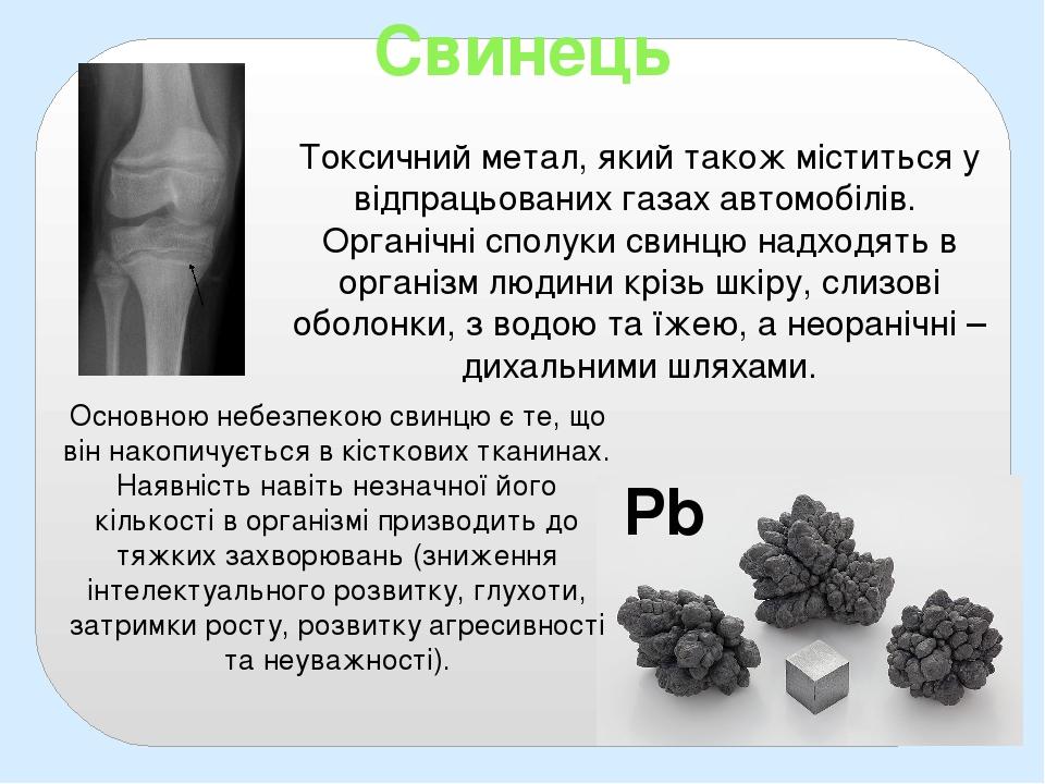 Свинець Pb Токсичний метал, який також міститься у відпрацьованих газах автомобілів. Органічні сполуки свинцю надходять в організм людини крізь шкі...