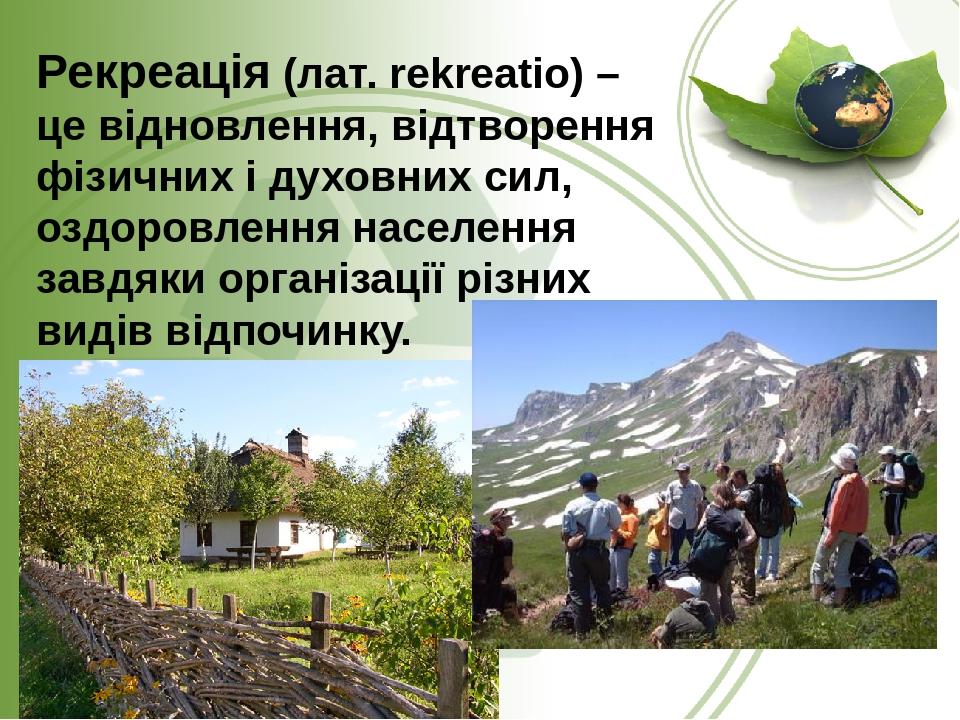 Рекреація (лат.rekreatio) – це відновлення, відтворення фізичних і духовних сил, оздоровлення населення завдяки організації різних видів відпочинку.