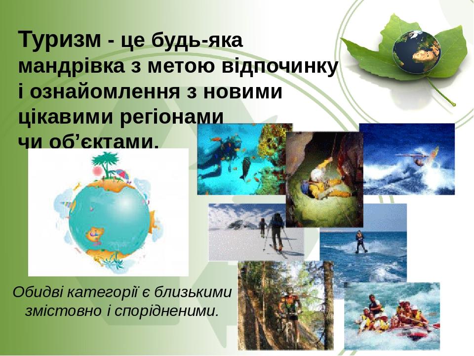 Туризм - це будь-яка мандрівка з метою відпочинку і ознайомлення з новими цікавими регіонами чи об'єктами. Обидві категорії є близькими змістовно і...