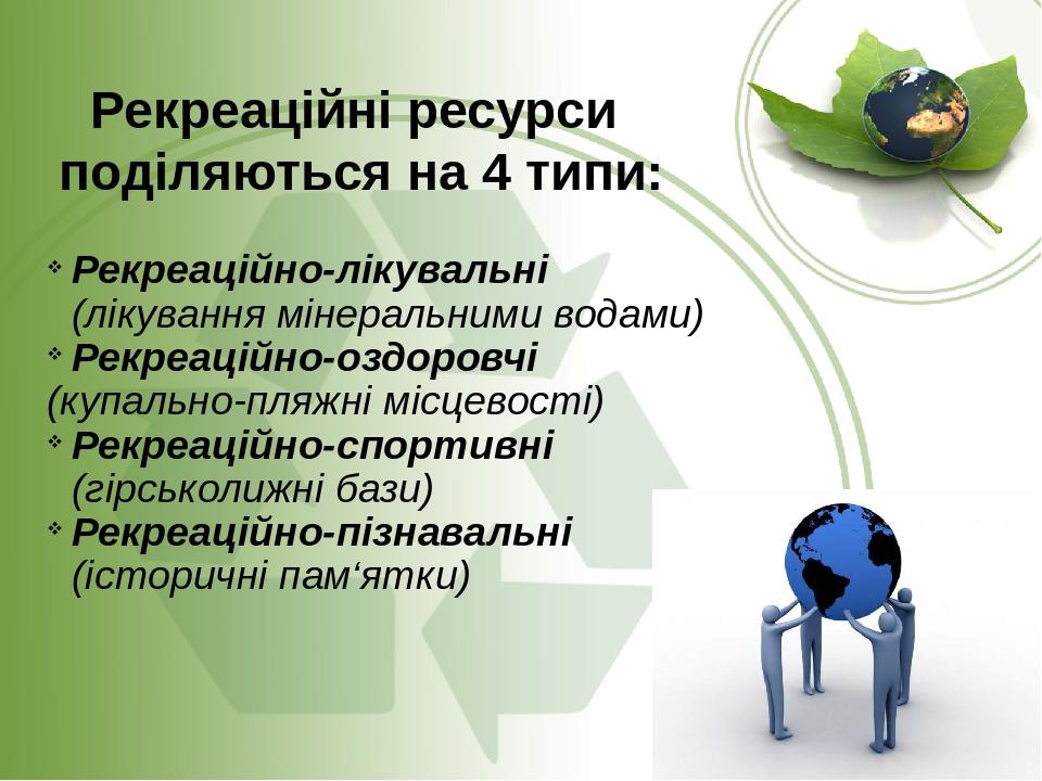 Рекреаційні ресурси поділяються на 4 типи: Рекреаційно-лікувальні (лікування мінеральними водами) Рекреаційно-оздоровчі (купально-пляжні місцевості...