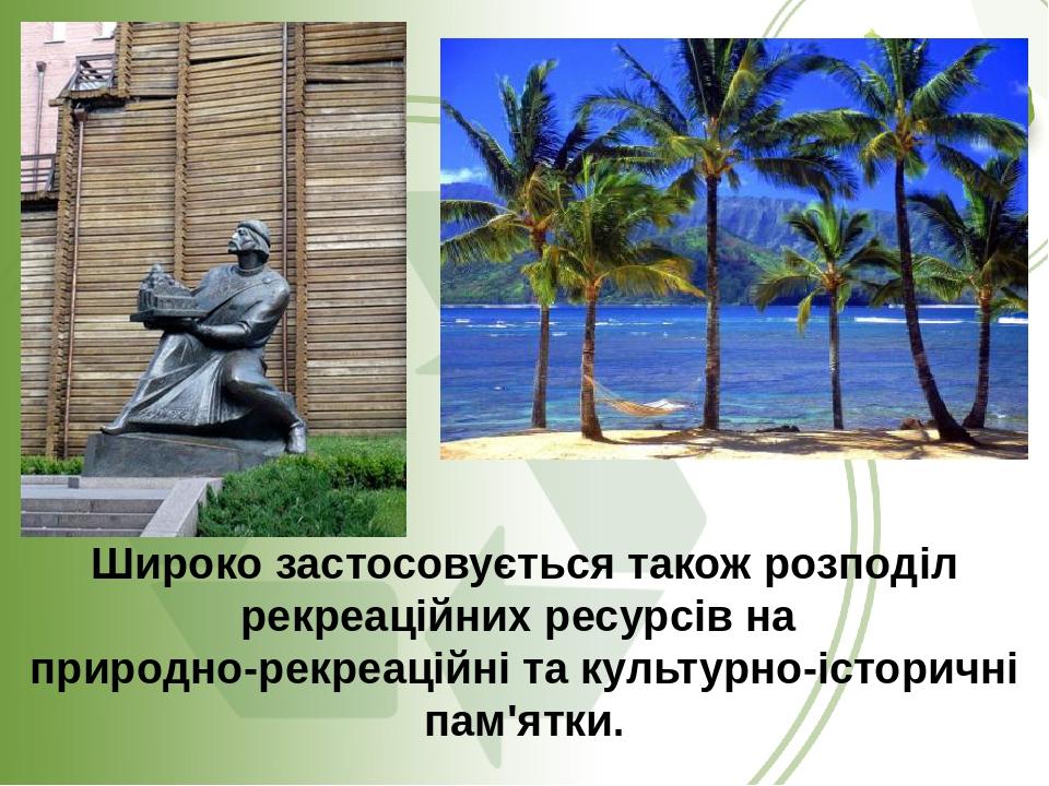 Широко застосовується також розподіл рекреаційних ресурсів на природно-рекреаційні та культурно-історичні пам'ятки.