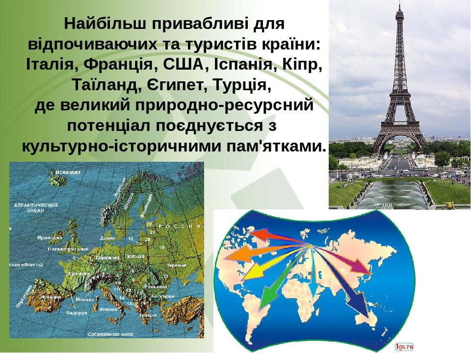 Найбільш привабливі для відпочиваючих та туристів країни: Італія, Франція, США, Іспанія, Кіпр, Таїланд, Єгипет, Турція, де великий природно-ресурсн...