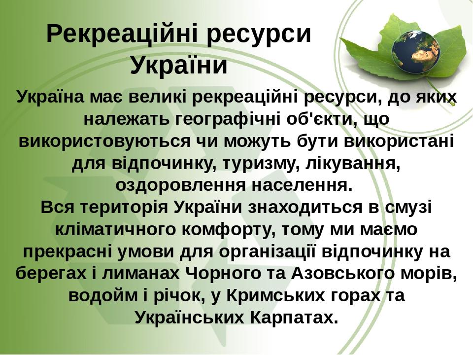 Україна має великі рекреаційні ресурси, до яких належать географічні об'єкти, що використовуються чи можуть бути використані для відпочинку, туризм...