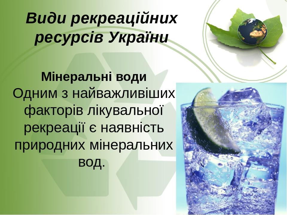 Види рекреаційних ресурсів України Мінеральні води Одним з найважливіших факторів лікувальної рекреації є наявність природних мінеральних вод.