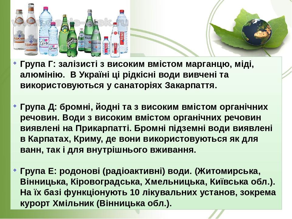 Група Г: залізисті з високим вмістом марганцю, міді, алюмінію. В Україні ці рідкісні води вивчені та використовуються у санаторіях Закарпаття. Груп...