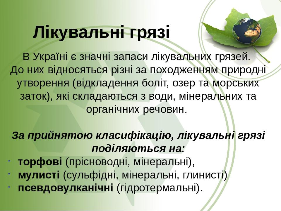 В Україні є значні запаси лікувальних грязей. До них відносяться різні за походженням природні утворення (відкладення боліт, озер та морських заток...