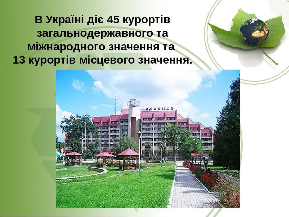 В Україні діє 45 курортів загальнодержавного та міжнародного значення та 13 курортів місцевого значення.