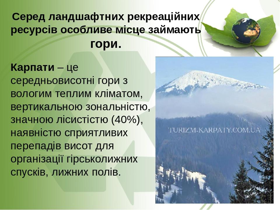 Серед ландшафтних рекреаційних ресурсів особливе місце займають гори. Карпати – це середньовисотні гори з вологим теплим кліматом, вертикальною зон...