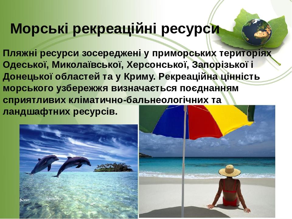 Морські рекреаційні ресурси Пляжні ресурси зосереджені у приморських територіях Одеської, Миколаївської, Херсонської, Запорізької і Донецької облас...