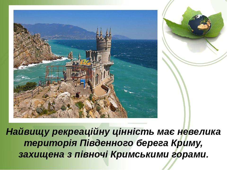 Найвищу рекреаційну цінність має невелика територія Південного берега Криму, захищена з півночі Кримськими горами.