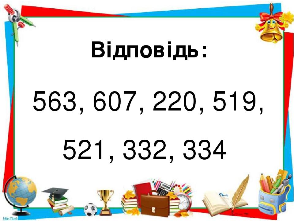 Відповідь: 563, 607, 220, 519, 521, 332, 334
