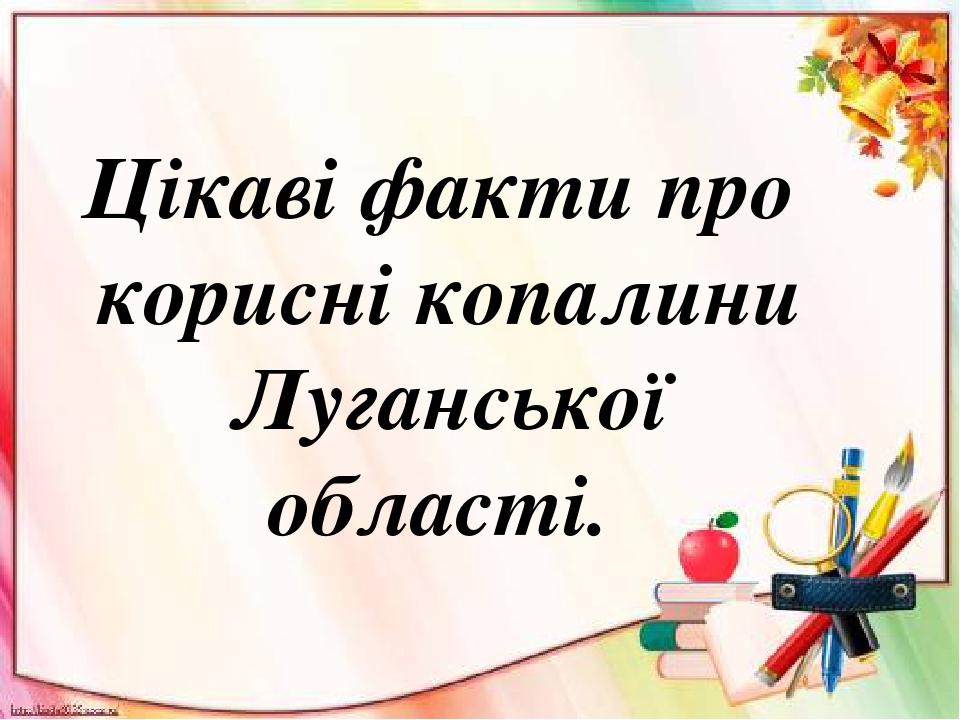 Цікаві факти про корисні копалини Луганської області.