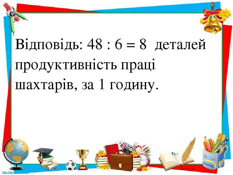 Відповідь: 48 : 6 = 8 деталей продуктивність праці шахтарів, за 1 годину.