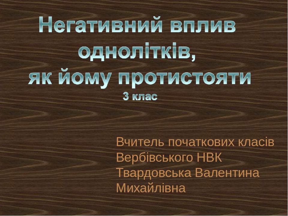 Вчитель початкових класів Вербівського НВК Твардовська Валентина Михайлівна