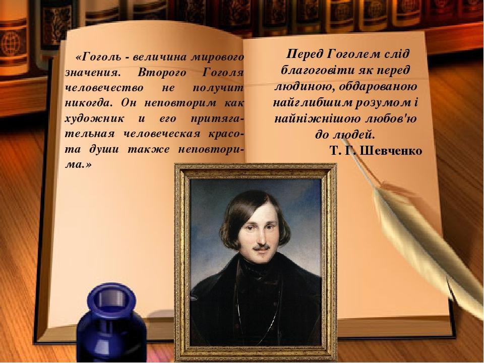 «Гоголь - величина мирового значения. Второго Гоголя человечество не получит никогда. Он неповторим как художник и его притяга-тельная человеческая...