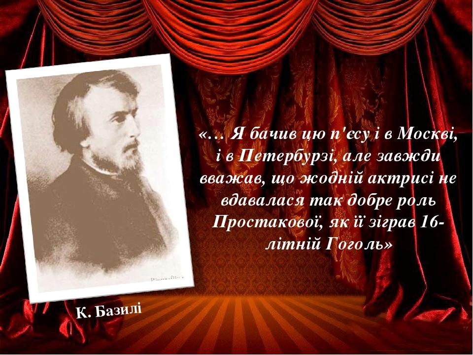 «… Я бачив цю п'єсу і в Москві, і в Петербурзі, але завжди вважав, що жодній актрисі не вдавалася так добре роль Простакової, як її зіграв 16-літні...