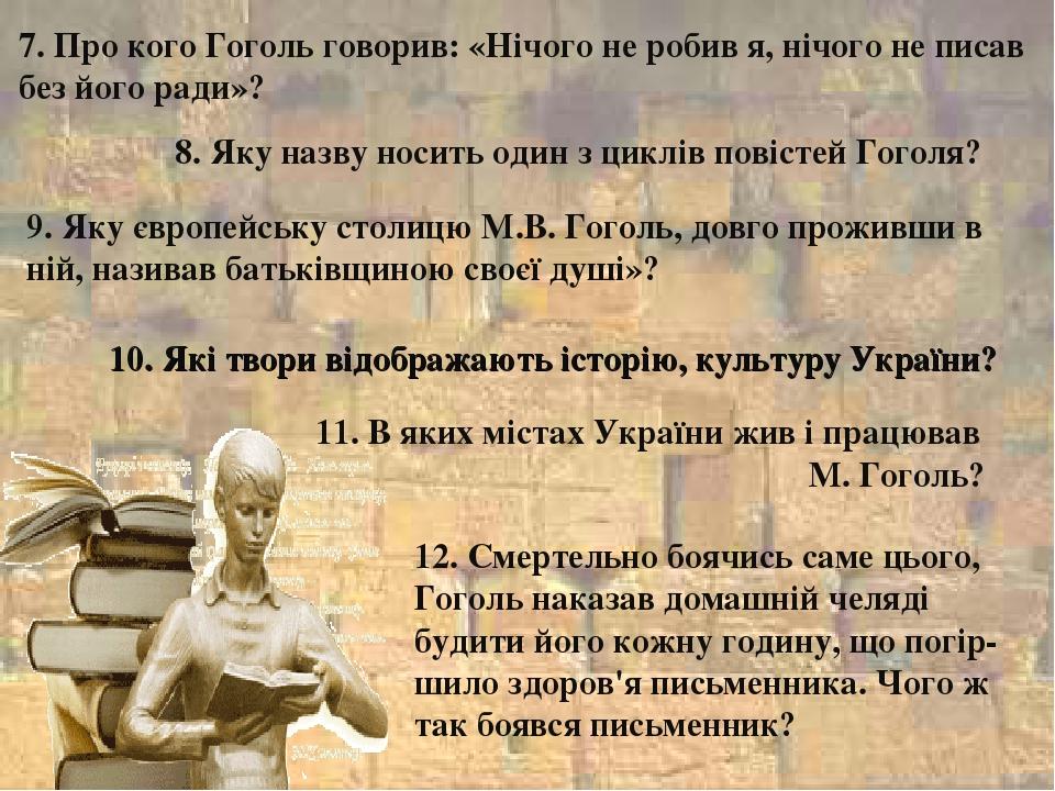 7. Про кого Гоголь говорив: «Нічого не робив я, нічого не писав без його ради»? 8. Яку назву носить один з циклів повістей Гоголя? 9. Яку європейсь...