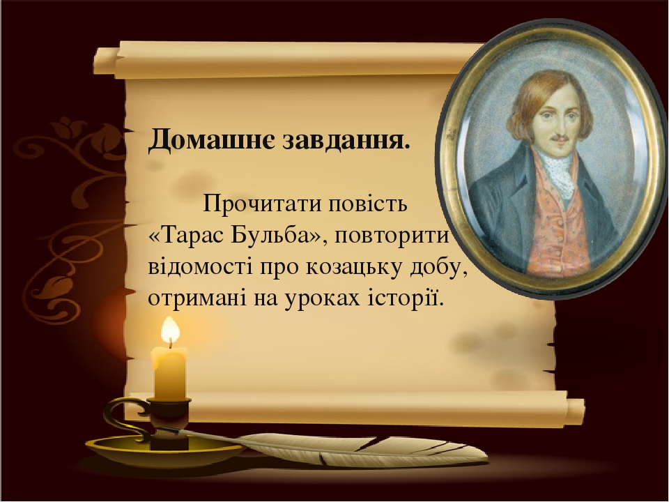 Домашнє завдання. Прочитати повість «Тарас Бульба», повторити відомості про козацьку добу, отримані на уроках історії.