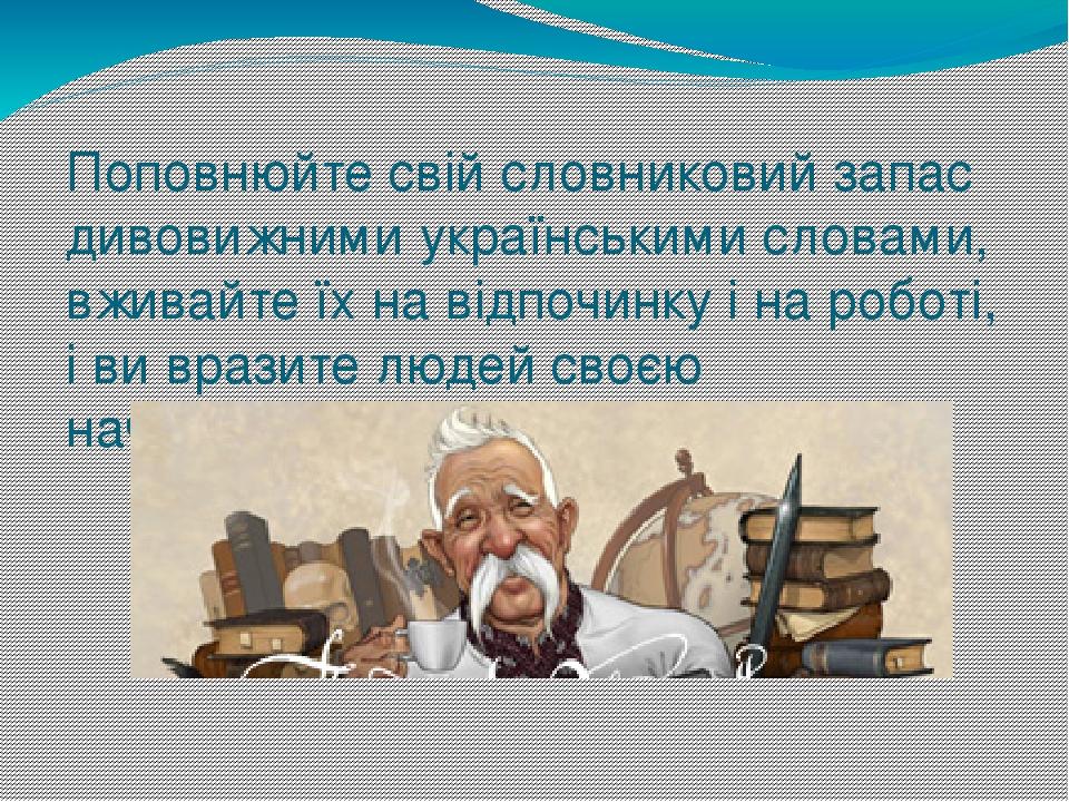 Поповнюйте свій словниковий запас дивовижними українськими словами, вживайте їх на відпочинку і на роботі, і ви вразите людей своєю начитаністю.