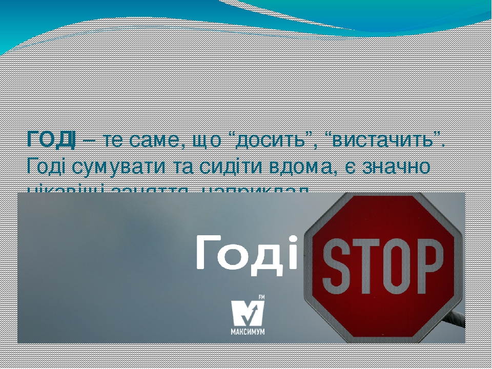 """ГО́ДІ– те саме, що """"досить"""", """"вистачить"""". Годі сумувати та сидіти вдома, є значно цікавіші заняття, наприклад, вдосконалювати свою українську мову..."""