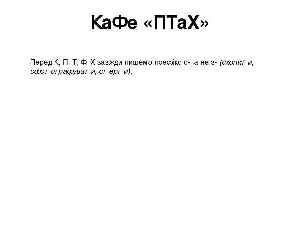 КаФе «ПТаХ» Перед К, П, Т, Ф, Х завжди пишемо префікс с-, а не з-(схопити, сфотографувати, стерти).