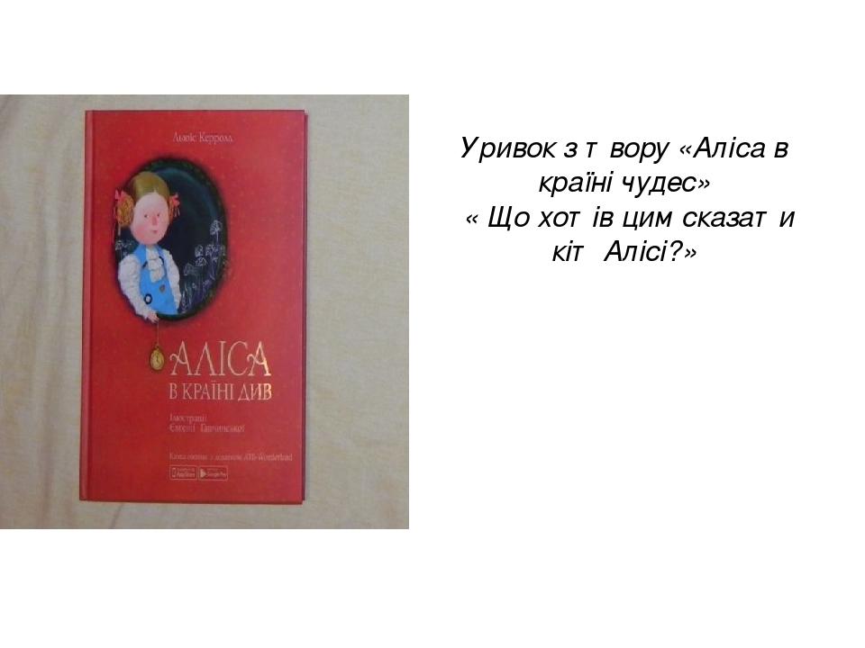 Уривок з твору «Аліса в країні чудес» «Що хотів цим сказати кіт Алісі?»