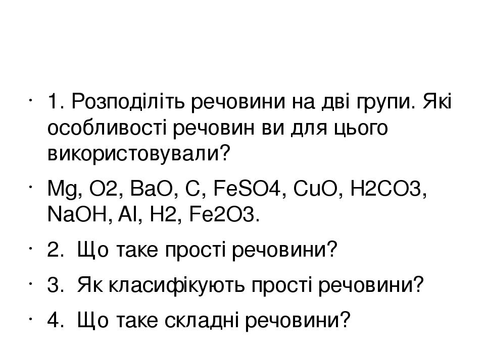 1. Розподіліть речовини на дві групи. Які особливості речовин ви для цього використовували? Mg, O2, BaO, C, FeSO4, CuO, H2CO3, NaOH, Al, H2, Fe2O3....