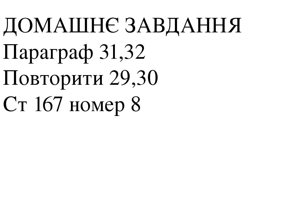 ДОМАШНЄ ЗАВДАННЯ Параграф 31,32 Повторити 29,30 Ст 167 номер 8