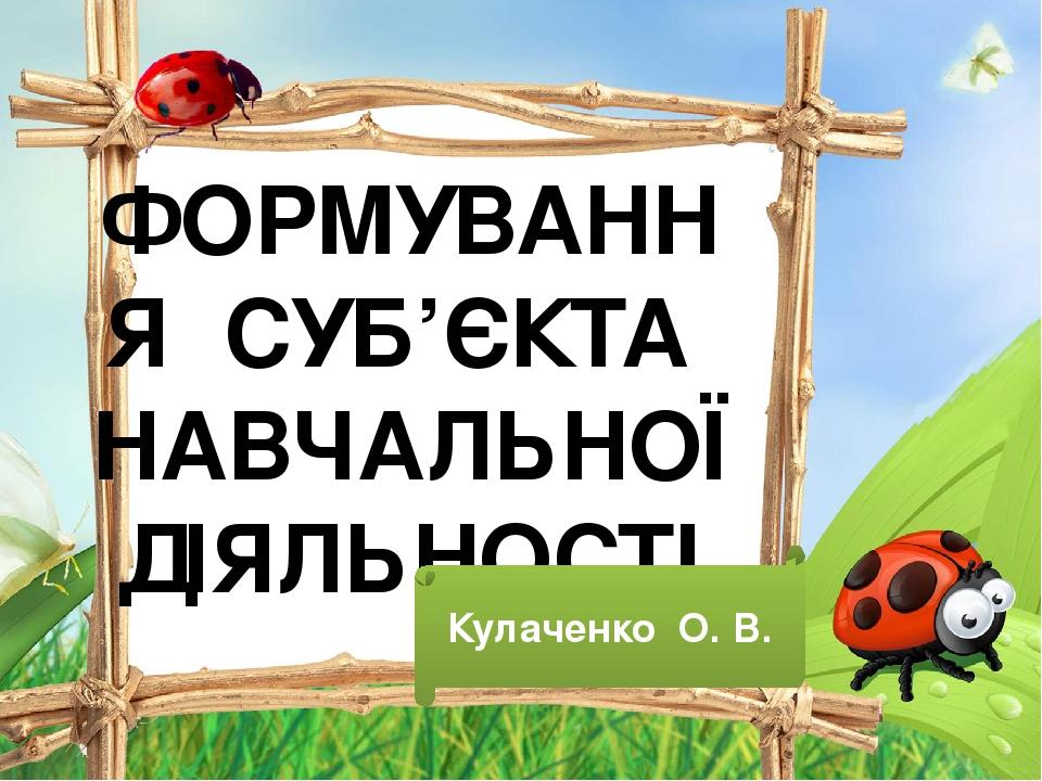 ФОРМУВАННЯ СУБ'ЄКТА НАВЧАЛЬНОЇ ДІЯЛЬНОСТІ Кулаченко О. В.