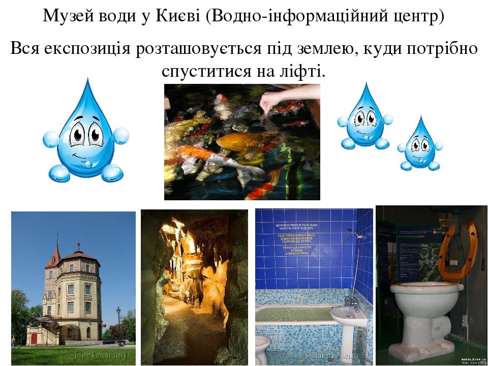 Музей води у Києві (Водно-інформаційний центр) Вся експозиція розташовується під землею, куди потрібно спуститися на ліфті.