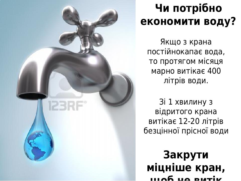 Якщо з крана постійнокапає вода, то протягом місяця марно витікає 400 літрів води. Зі 1 хвилину з відритого крана витікає 12-20 літрів безцінної пр...
