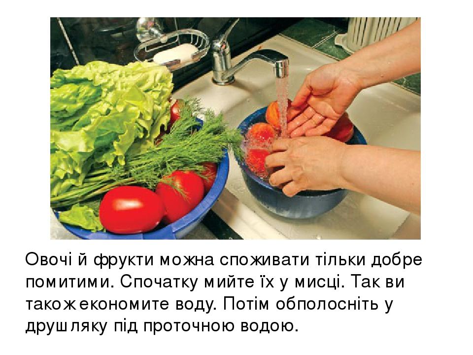 Овочі й фрукти можна споживати тільки добре помитими. Спочатку мийте їх у мисці. Так ви також економите воду. Потім обполосніть у друшляку під прот...