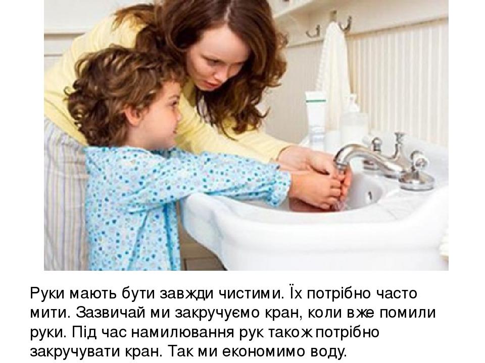 Руки мають бути завжди чистими. Їх потрібно часто мити. Зазвичай ми закручуємо кран, коли вже помили руки. Під час намилювання рук також потрібно з...