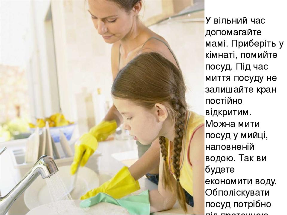 У вільний час допомагайте мамі. Приберіть у кімнаті, помийте посуд. Під час миття посуду не залишайте кран постійно відкритим. Можна мити посуд у м...
