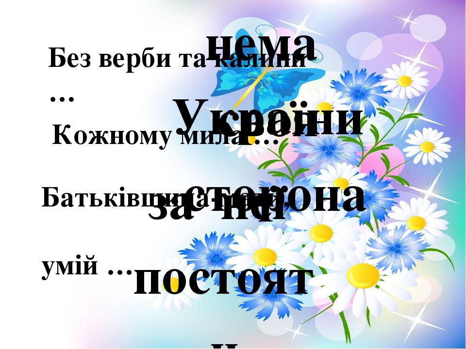 Без верби та калини … нема України Кожному мила … Батьківщина-мати, умій … своя сторона за неї постояти