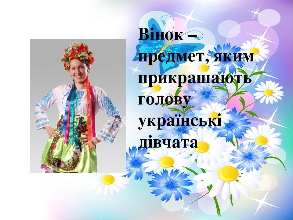 Вінок – предмет, яким прикрашають голову українські дівчата