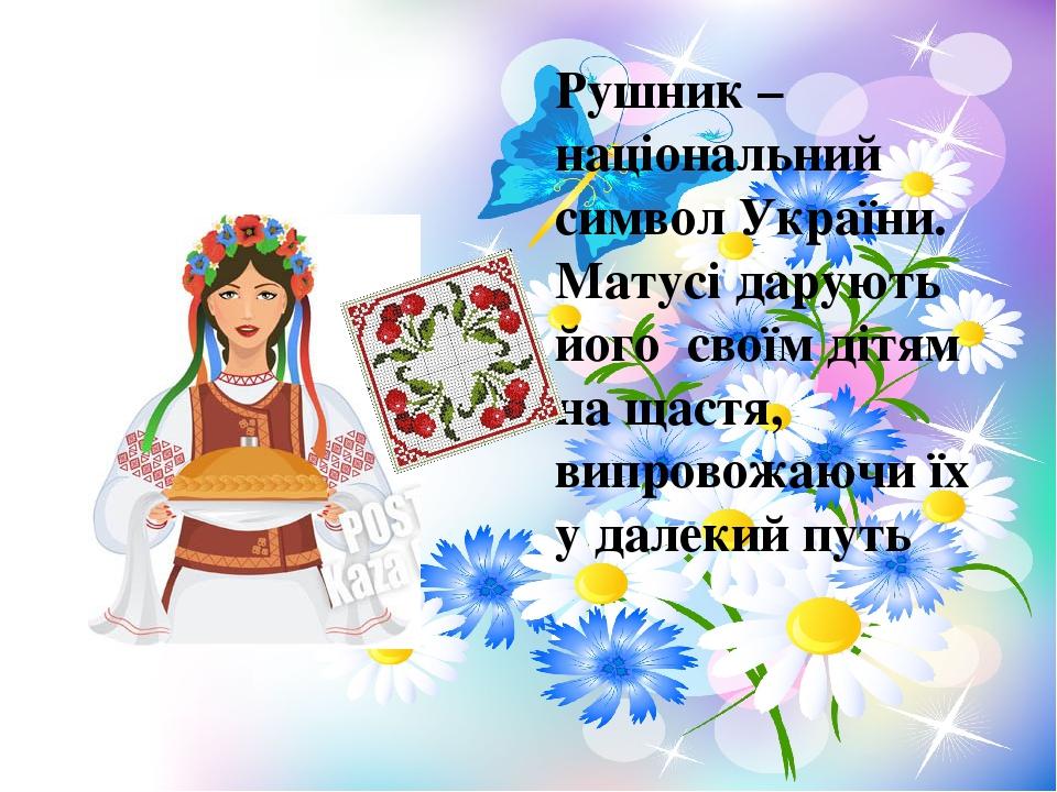 Рушник – національний символ України. Матусі дарують його своїм дітям на щастя, випровожаючи їх у далекий путь