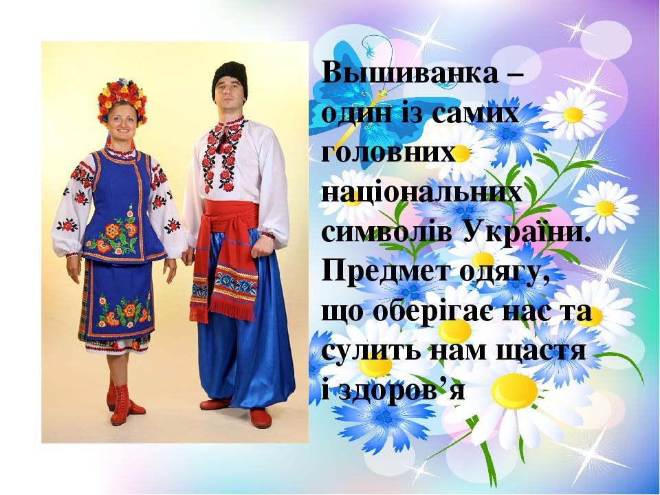 Вышиванка – один із самих головних національних символів України. Предмет одягу, що оберігає нас та сулить нам щастя і здоров'я