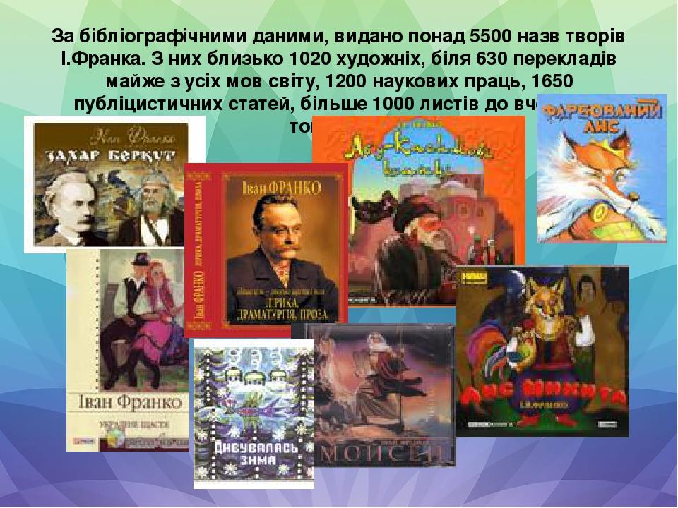 За бібліографічними даними, видано понад 5500 назв творів І.Франка. З них близько 1020 художніх, біля 630 перекладів майже з усіх мов світу, 1200 н...
