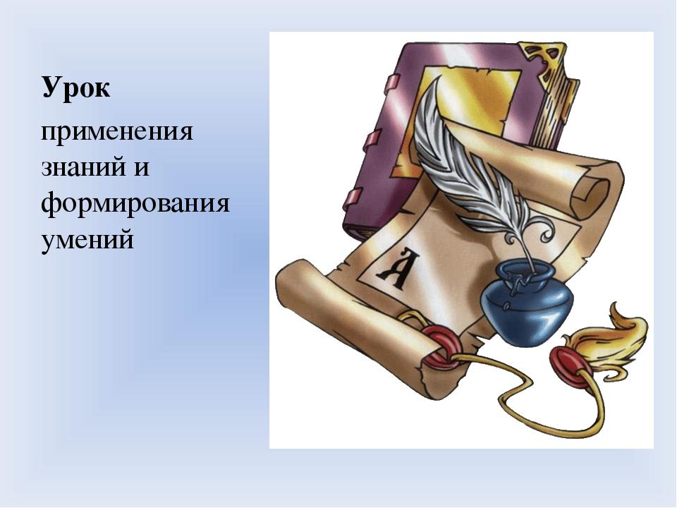 Урок Урок применения знаний и формирования умений применения знаний и формирования умений