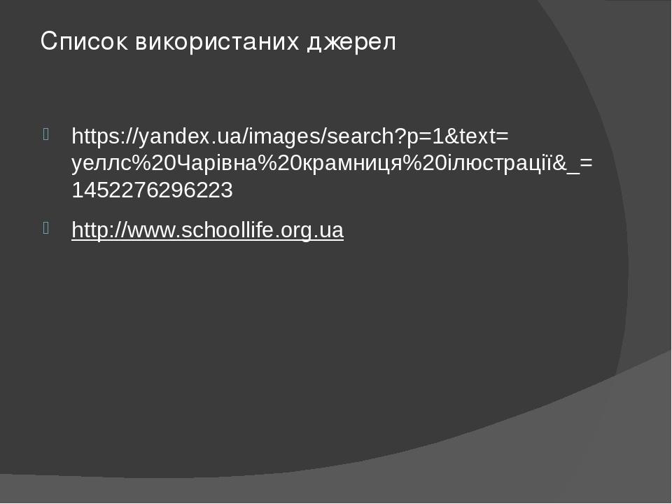 Список використаних джерел https://yandex.ua/images/search?p=1&text=уеллс%20Чарівна%20крамниця%20ілюстрації&_=1452276296223 http://www.schoollife.o...