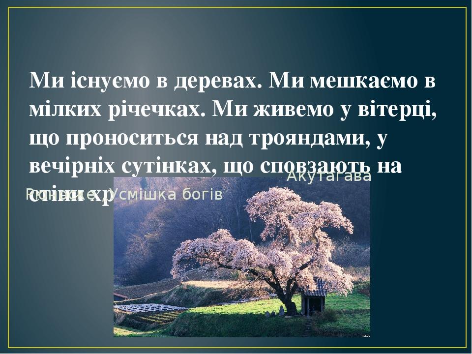 Ми існуємо в деревах. Ми мешкаємо в мілких річечках. Ми живемо у вітерці, що проноситься над трояндами, у вечірніх сутінках, що сповзають на стіни ...