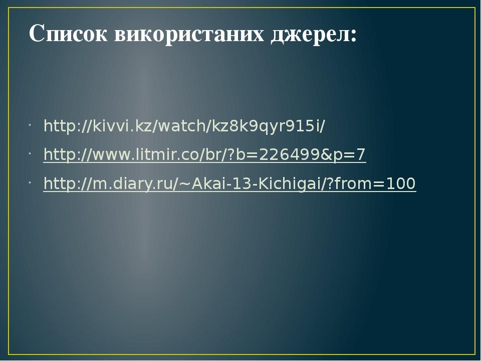Список використаних джерел: http://kivvi.kz/watch/kz8k9qyr915i/ http://www.litmir.co/br/?b=226499&p=7 http://m.diary.ru/~Akai-13-Kichigai/?from=100