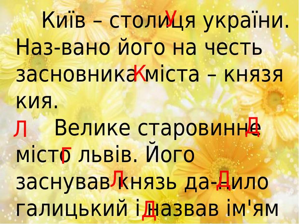 Київ – столиця україни. Наз-вано його на честь засновника міста – князя кия. Велике старовинне місто львів. Його заснував князь да-нило галицький і...