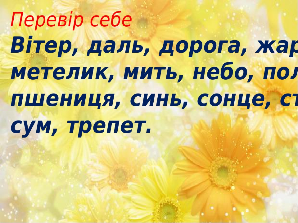 Перевір себе Вітер, даль, дорога, жара, метелик, мить, небо, полин, пшениця, синь, сонце, степ, сум, трепет.
