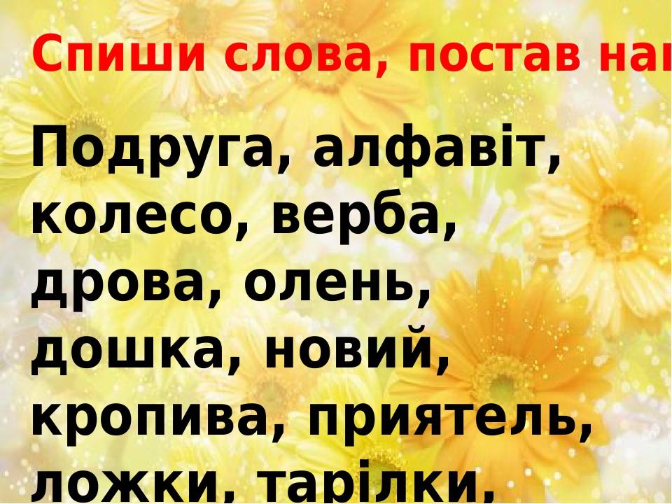 Подруга, алфавіт, колесо, верба, дрова, олень, дошка, новий, кропива, приятель, ложки, тарілки, старий. Спиши слова, постав наголос.