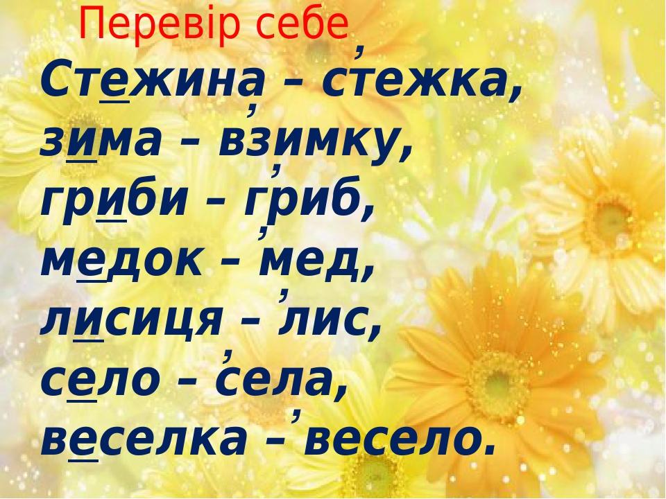 Стежина – стежка, зима – взимку, гриби – гриб, медок – мед, лисиця – лис, село – села, веселка – весело. , , , , , , , Перевір себе