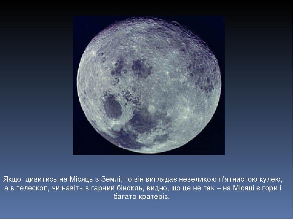 Якщо дивитись на Місяць з Землі, то він виглядає невеликою п'ятнистою кулею, а в телескоп, чи навіть в гарний бінокль, видно, що це не так – на Міс...
